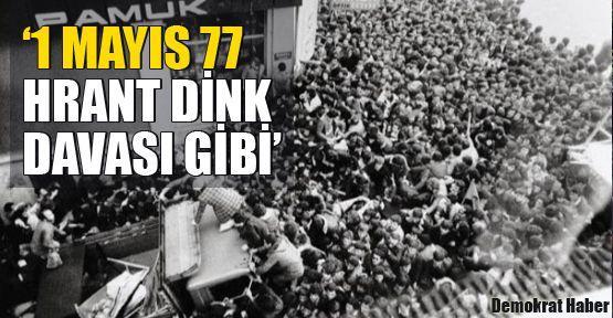 '1 MAYIS 77 HRANT DİNK DAVASI GİBİ'