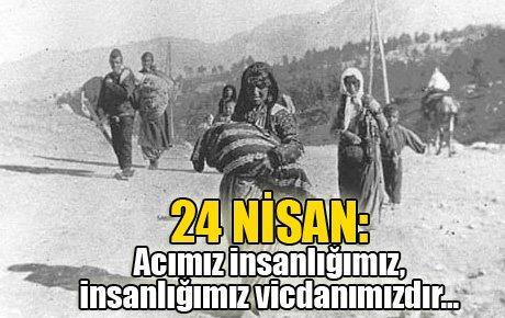 24 NİSAN: Acımız insanlığımız, insanlığımız vicdanımızdır...