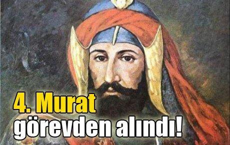 4. Murat görevden alındı!