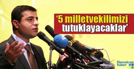 '5 milletvekilimizi tutuklayacaklar, istihbaratı bize geldi'