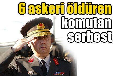 6 askeri öldüren komutan serbest