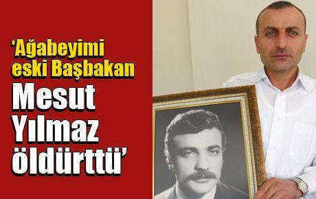 'Ağabeyimi eski Başbakan Mesut Yılmaz öldürttü'