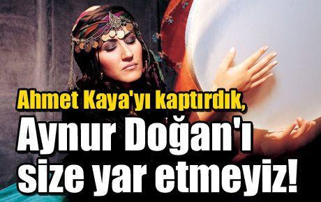Ahmet Kaya'yı kaptırdık, Aynur Doğan'ı size yar etmeyiz!