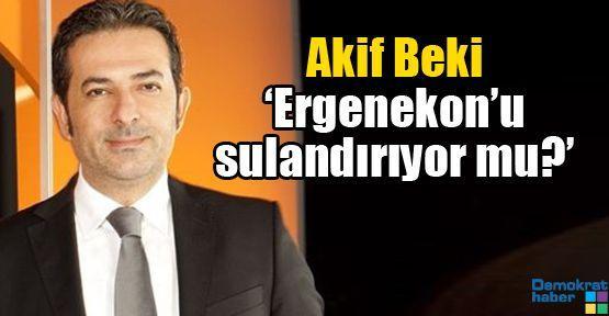Akif Beki 'Ergenekon'u sulandırıyor mu?'