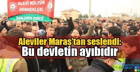 Aleviler Maraş'tan seslendi: Bu devletin ayıbıdır