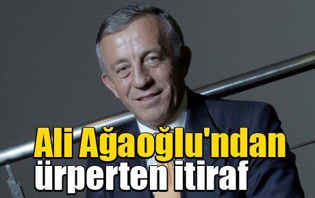Ali Ağaoğlu'ndan ürperten itiraf