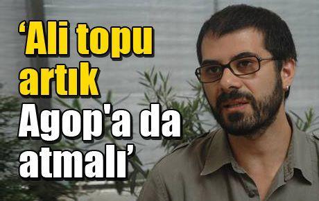 'Ali Topu Artık Agop'a da Atmalı'