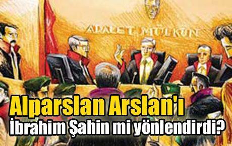 Alparslan Arslan'ı İbrahim Şahin mi yönlendirdi?