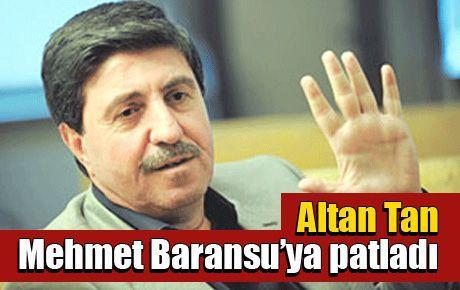Altan Tan Mehmet Baransu'ya patladı