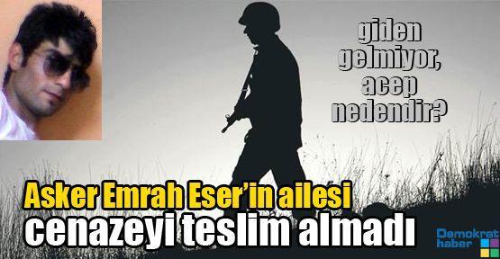 Asker Emrah Eser'in ailesi cenazeyi teslim almadı