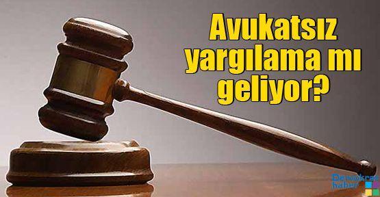 Avukatsız yargılama mı geliyor?