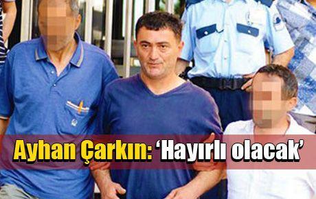 Ayhan Çarkın: 'Hayırlı olacak'