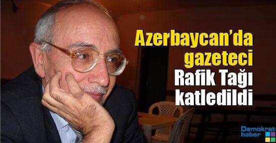 Azerbaycan'da gazeteci Rafik Tağı katledildi