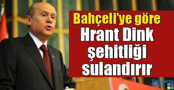 Bahçeli'ye göre Hrant Dink şehitliği sulandırır