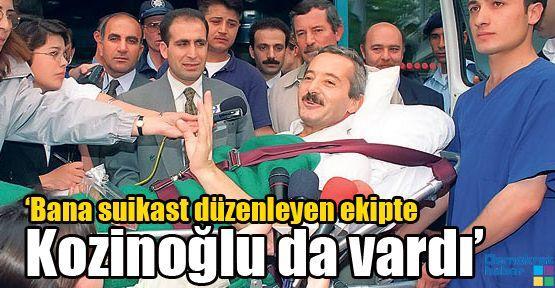 'Bana suikast düzenleyen ekipte Kozinoğlu da vardı'