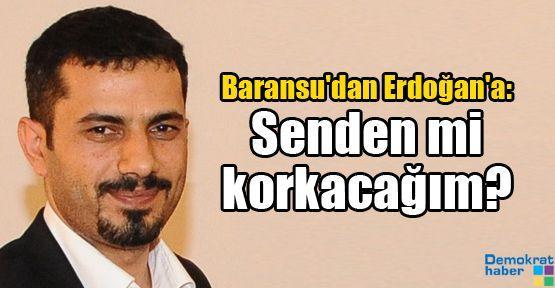 Baransu'dan Erdoğan'a: Senden mi korkacağım?
