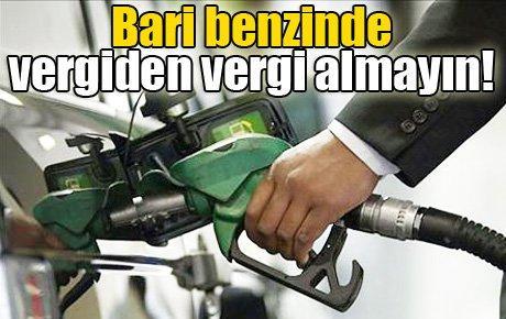 Bari benzinde vergiden vergi almayın!