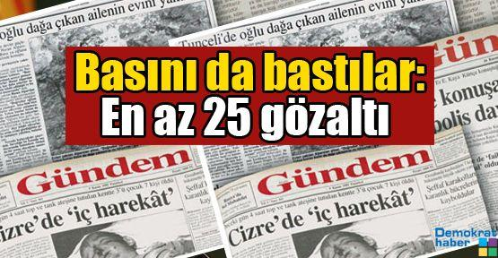 Basını da bastılar: En az 25 gözaltı