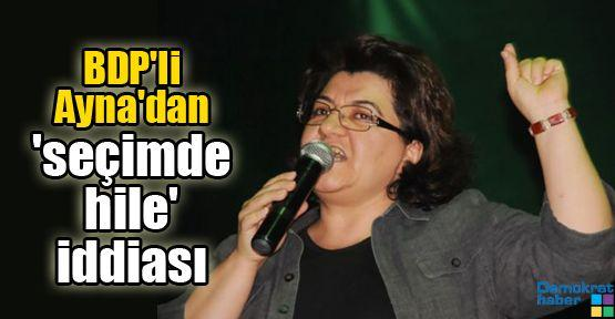 BDP'li Ayna'dan 'seçimde hile' iddiası