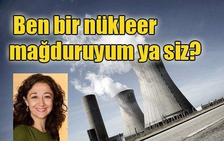 Ben bir nükleer enerji mağduruyum ya siz?
