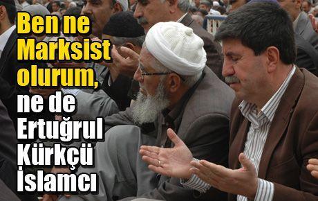 Ben ne Marksist olurum, ne de Ertuğrul Kürkçü İslamcı