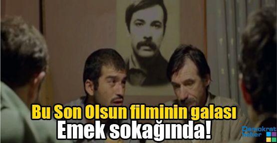 Bu Son Olsun filminin galası Emek sokağında!