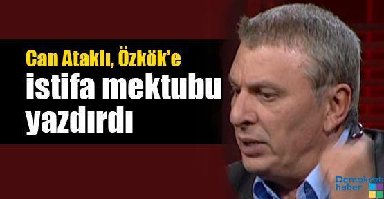 Can Ataklı, Özkök'e istifa mektubu yazdırdı