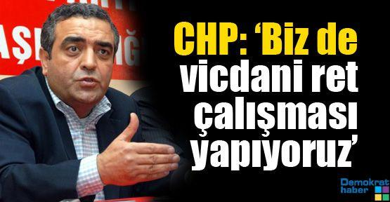 CHP: 'Biz de vicdani ret çalışması yapıyoruz'
