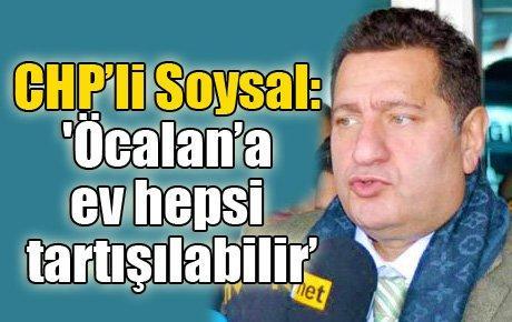 CHP'li Soysal: 'Öcalan'a ev hepsi tartışılabilir'