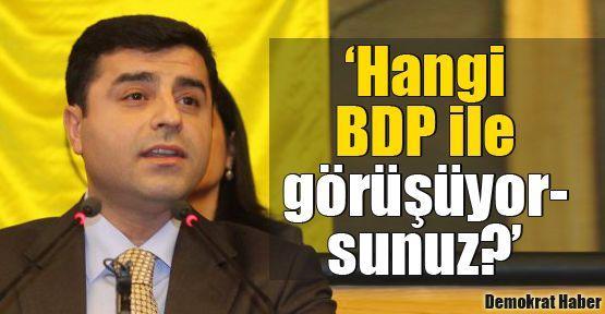 Demirtaş: Hangi BDP ile görüşüyorsunuz?
