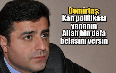 Demirtaş: Kan politikası yapanın Allah bin defa belasını versin