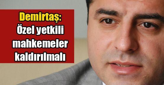 Demirtaş: Özel yetkili mahkemeler kaldırılmalı