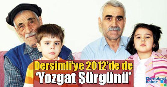 Dersimli'ye 2012'de de 'Yozgat Sürgünü'