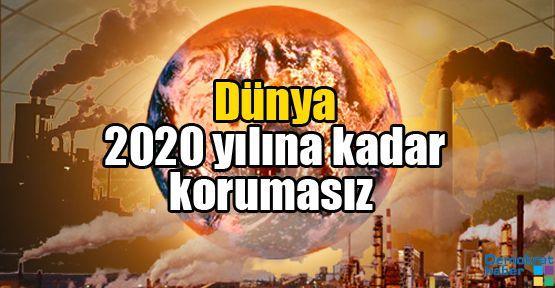 Dünya 2020 yılına kadar korumasız