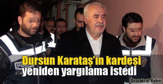 Dursun Karataş'ın kardeşi yeniden yargılama istedi