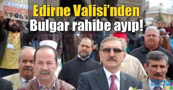 Edirne Valisi'nden Bulgar rahibe ayıp!