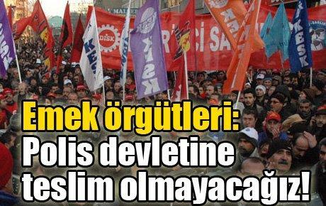 Emek örgütleri: Polis devletine teslim olmayacağız