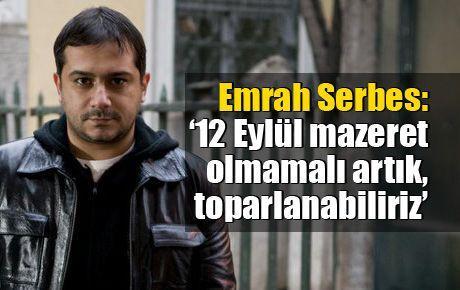 Emrah Serbes: '12 Eylül mazeret olmamalı artık, toparlanabiliriz'