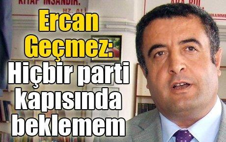 Ercan Geçmez: Hiçbir parti kapısında beklemem