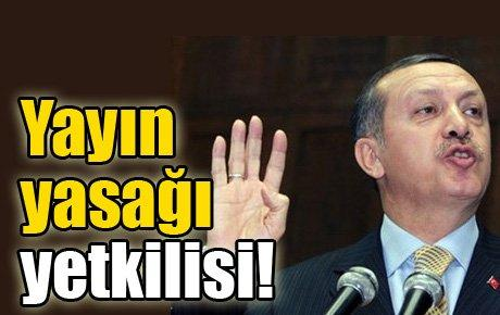 Erdoğan, yayın yasağı yetkilisi!