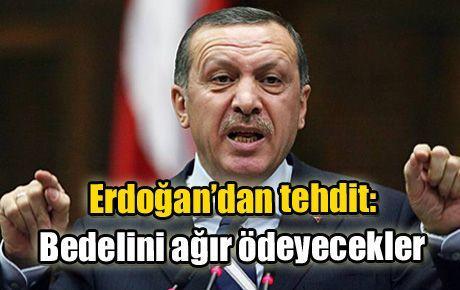 Erdoğan'dan tehdit: Bedelini ağır ödeyecekler