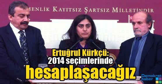 Ertuğrul Kürkçü: 2014 seçimlerinde hesaplaşacağız