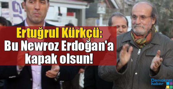 Ertuğrul Kürkçü: Bu Newroz Erdoğan'a kapak olsun!