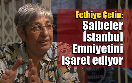 Fethiye Çetin: Şaibeler İstanbul Emniyetini işaret ediyor