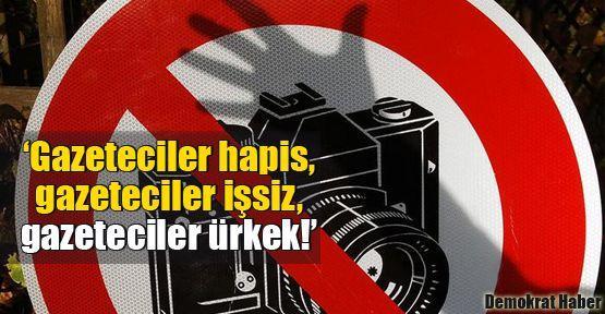 'Gazeteciler hapis, gazeteciler işsiz, gazeteciler ürkek!'