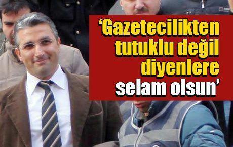 'Gazetecilikten tutuklu değil diyenlere selam olsun'