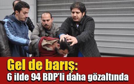 Gel de barış: 6 ilde 94 BDP'li daha gözaltında