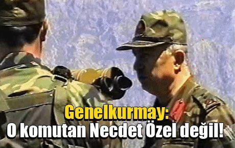 Genelkurmay: O komutan Necdet Özel değil!