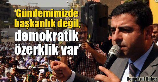 'Gündemimizde başkanlık değil, demokratik özerklik var'