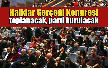 Halklar Gerçeği Kongresi toplanacak, parti kurulacak